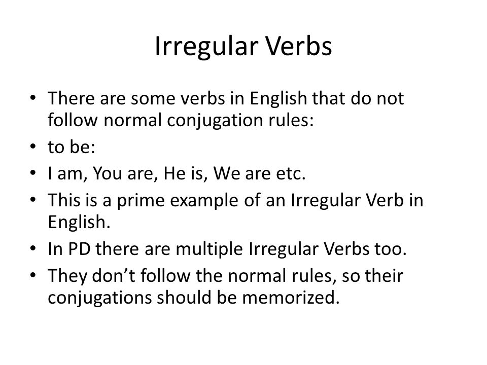 Irregular Verbs There are some verbs in English that do not follow normal conjugation rules: to be: I am, You are, He is, We are etc.