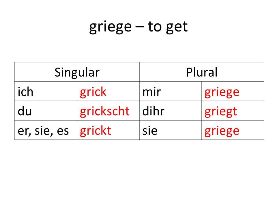 griege – to get SingularPlural ichgrickmirgriege dugrickschtdihrgriegt er, sie, esgricktsiegriege