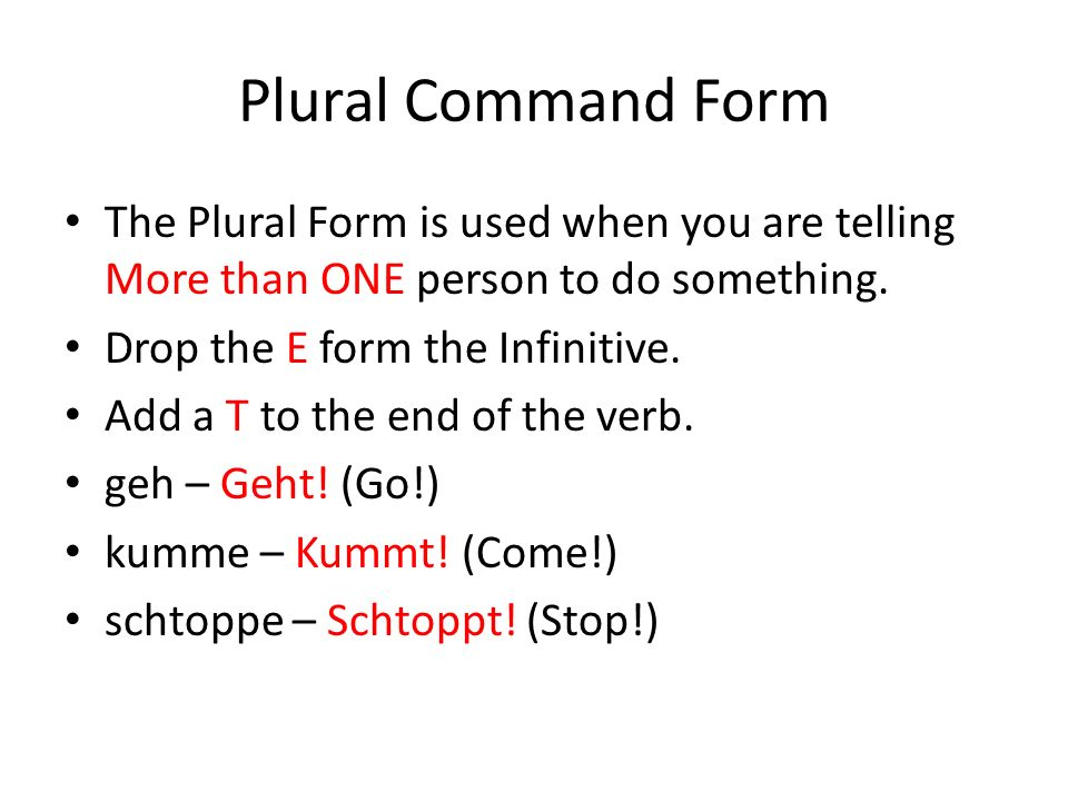 Plural Command Form The Plural Form is used when you are telling More than ONE person to do something. Drop the E form the Infinitive. Add a T to the