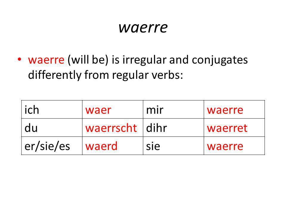 waerre waerre (will be) is irregular and conjugates differently from regular verbs: ichwaermirwaerre duwaerrschtdihrwaerret er/sie/eswaerdsiewaerre