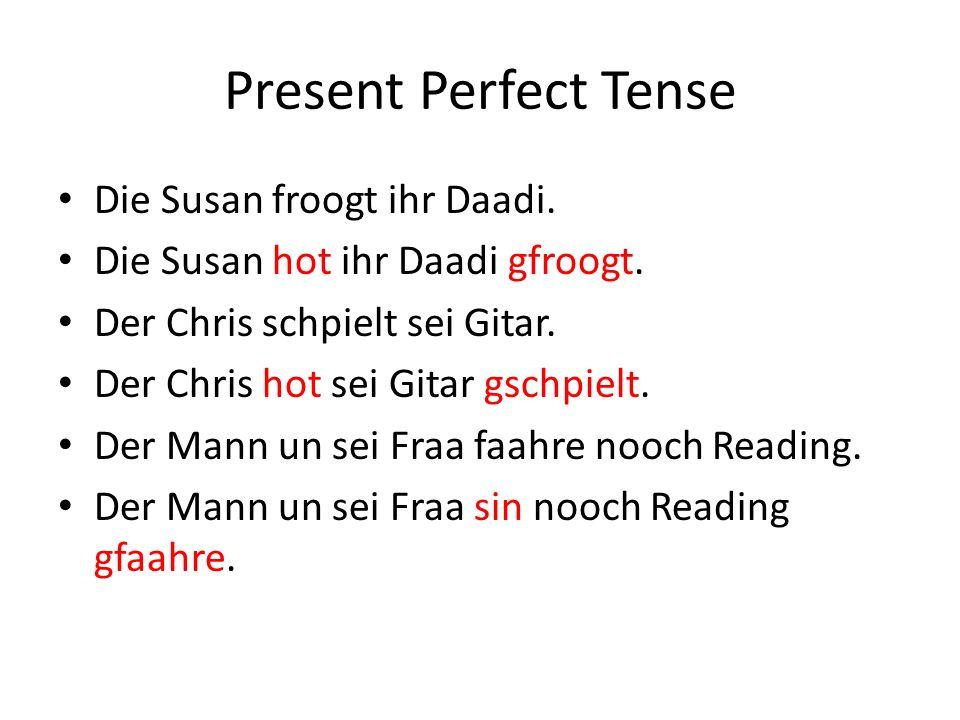 Present Perfect Tense Die Susan froogt ihr Daadi. Die Susan hot ihr Daadi gfroogt.