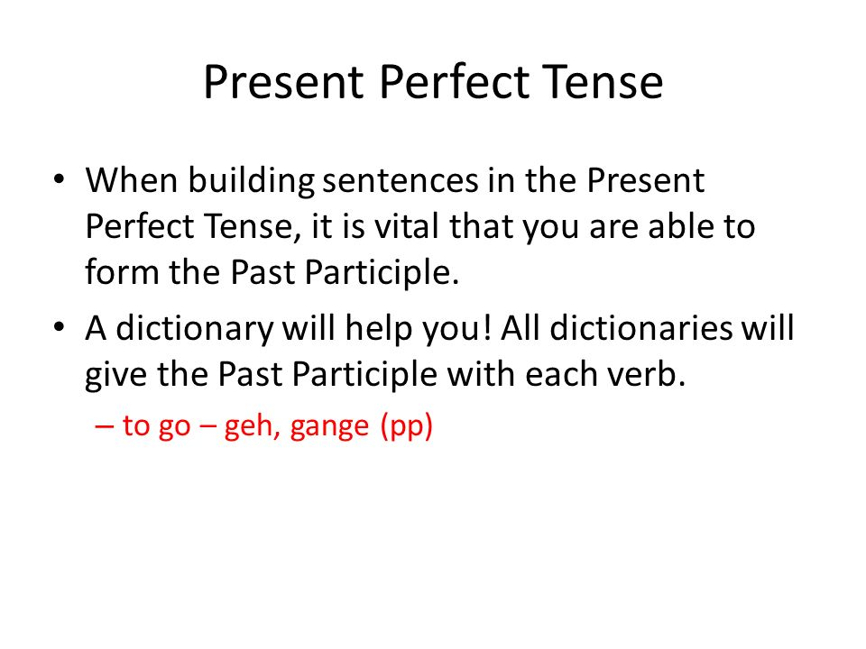 Present Perfect Tense When building sentences in the Present Perfect Tense, it is vital that you are able to form the Past Participle.