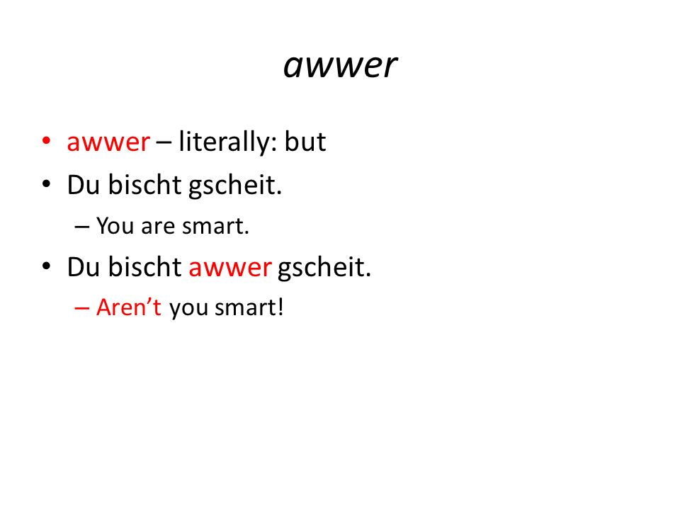 awwer awwer – literally: but Du bischt gscheit. – You are smart.