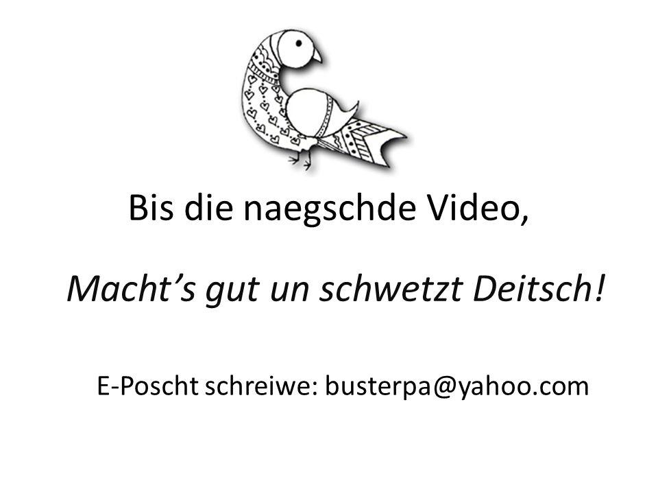 Bis die naegschde Video, Machts gut un schwetzt Deitsch! E-Poscht schreiwe: busterpa@yahoo.com