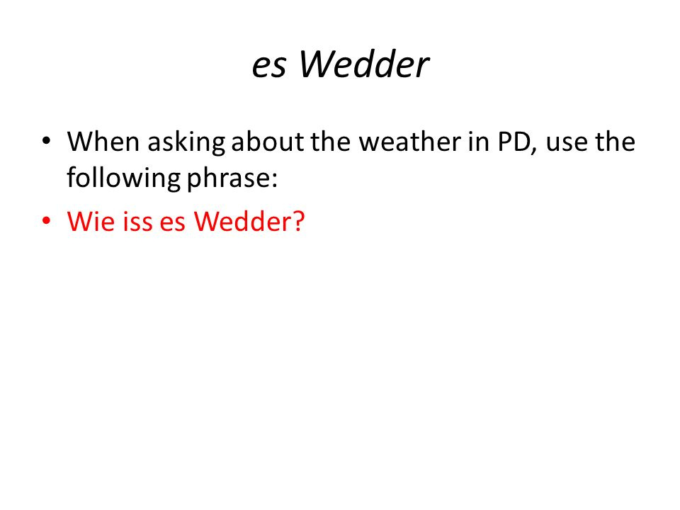 es Wedder When asking about the weather in PD, use the following phrase: Wie iss es Wedder?