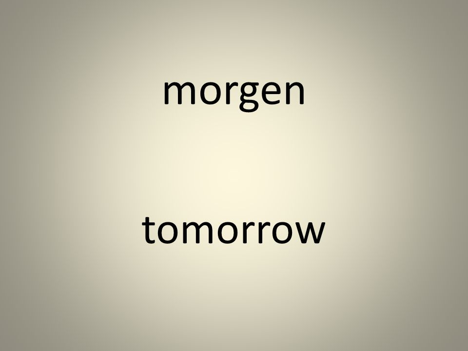 morgen tomorrow