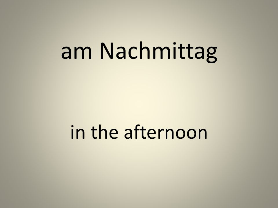 am Nachmittag in the afternoon