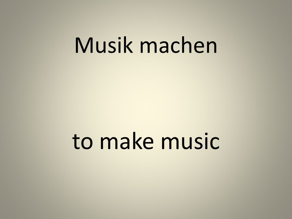 Musik machen to make music