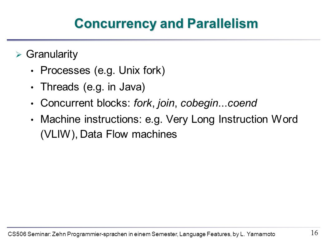 16 CS506 Seminar: Zehn Programmier-sprachen in einem Semester, Language Features, by L. Yamamoto Concurrency and Parallelism Granularity Processes (e.