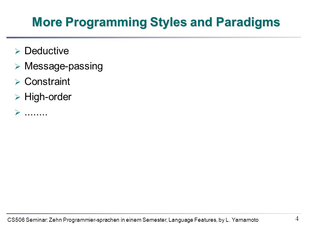 4 CS506 Seminar: Zehn Programmier-sprachen in einem Semester, Language Features, by L. Yamamoto More Programming Styles and Paradigms Deductive Messag