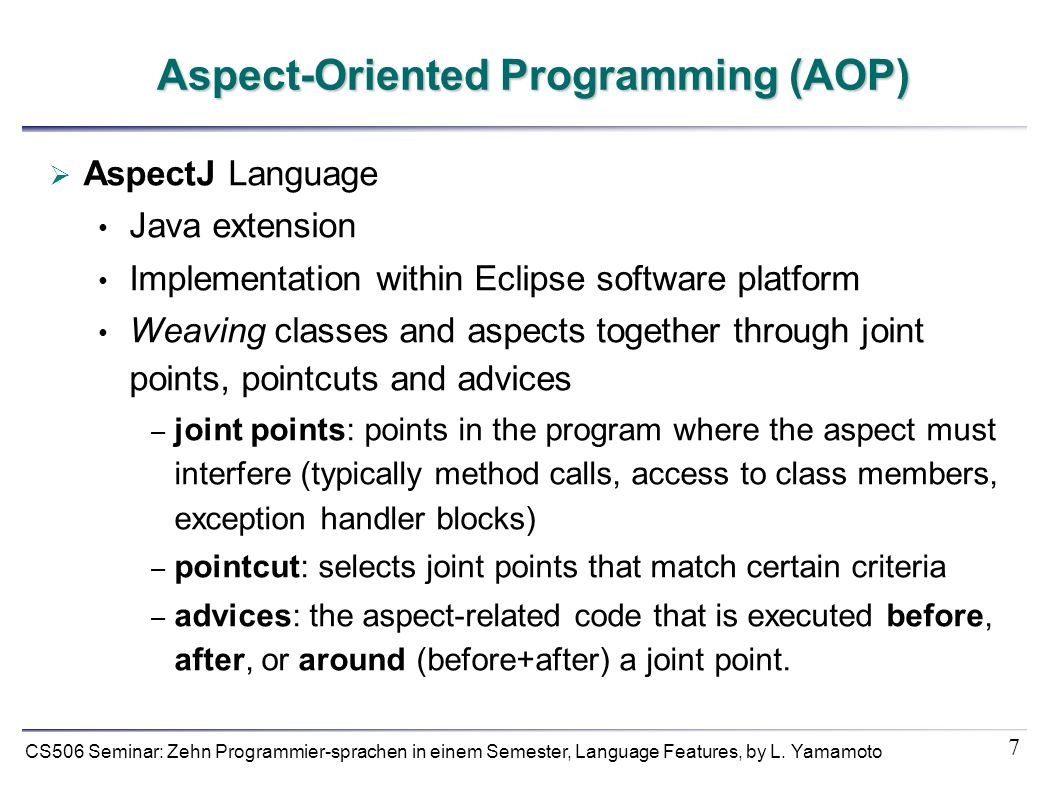 7 CS506 Seminar: Zehn Programmier-sprachen in einem Semester, Language Features, by L. Yamamoto Aspect-Oriented Programming (AOP) AspectJ Language Jav