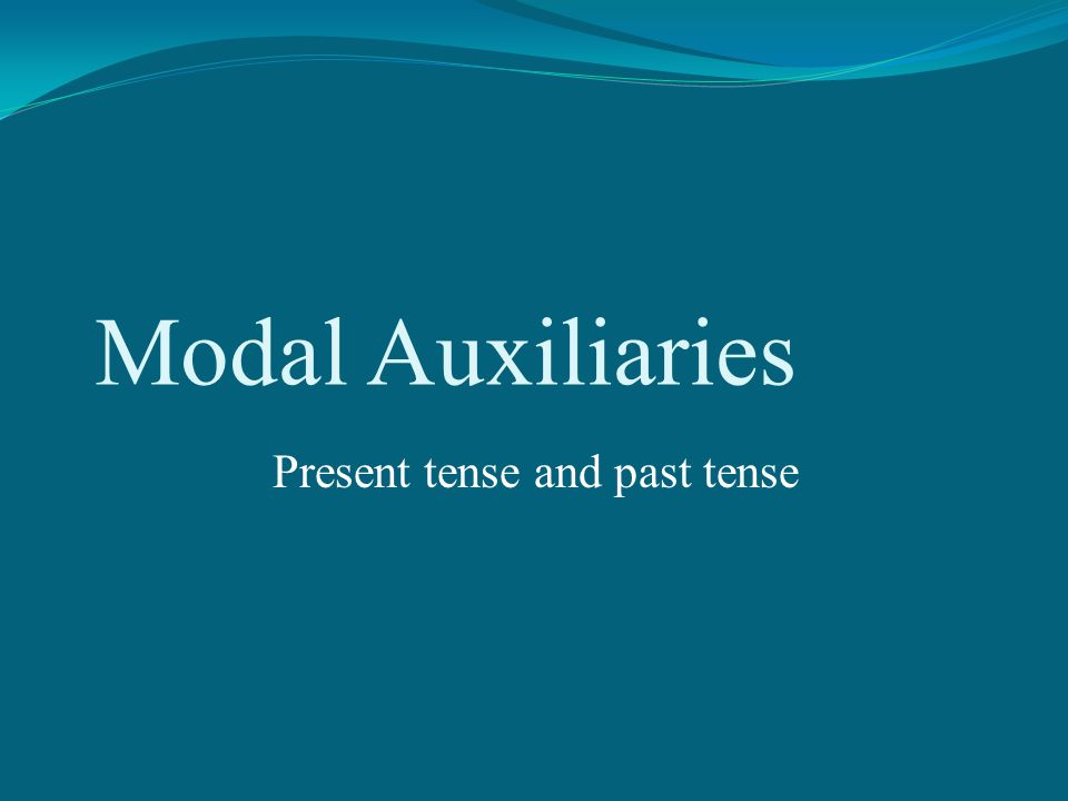 Modal Auxiliaries Present tense and past tense