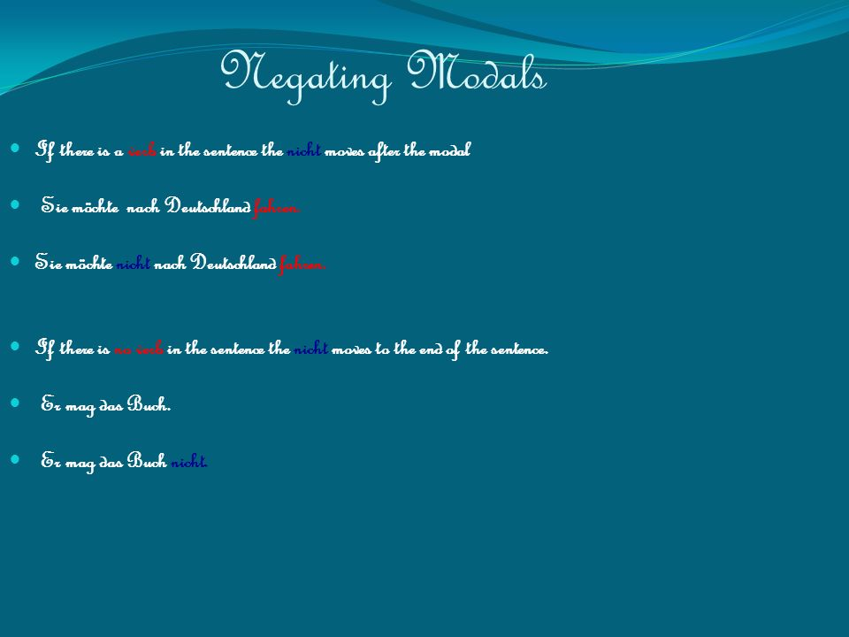 Negating Modals If there is a verb in the sentence the nicht moves after the modal Sie möchte nach Deutschland fahren.