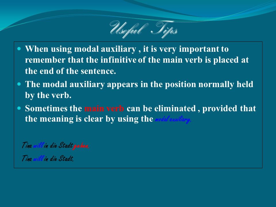 Useful Tips When using modal auxiliary, it is very important to remember that the infinitive of the main verb is placed at the end of the sentence. Th