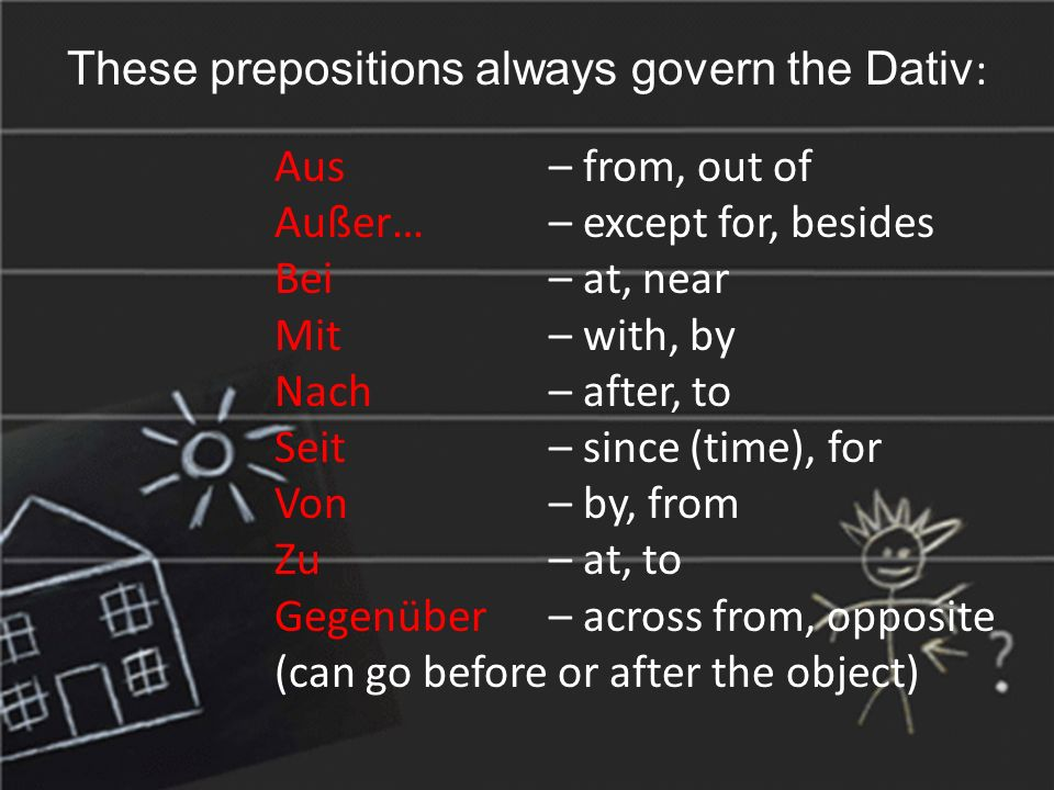 These prepositions always govern the Dativ : Aus – from, out of Außer… – except for, besides Bei – at, near Mit – with, by Nach – after, to Seit – since (time), for Von – by, from Zu – at, to Gegenüber – across from, opposite (can go before or after the object)