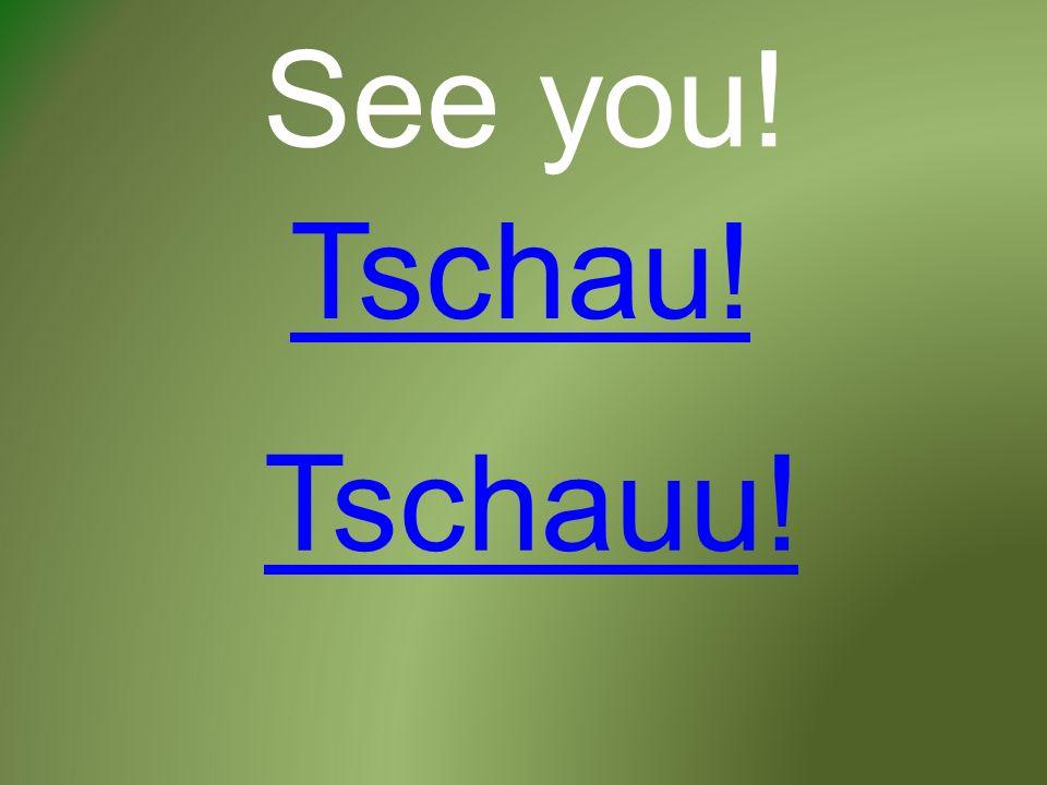 See you! Tschau! Tschauu!