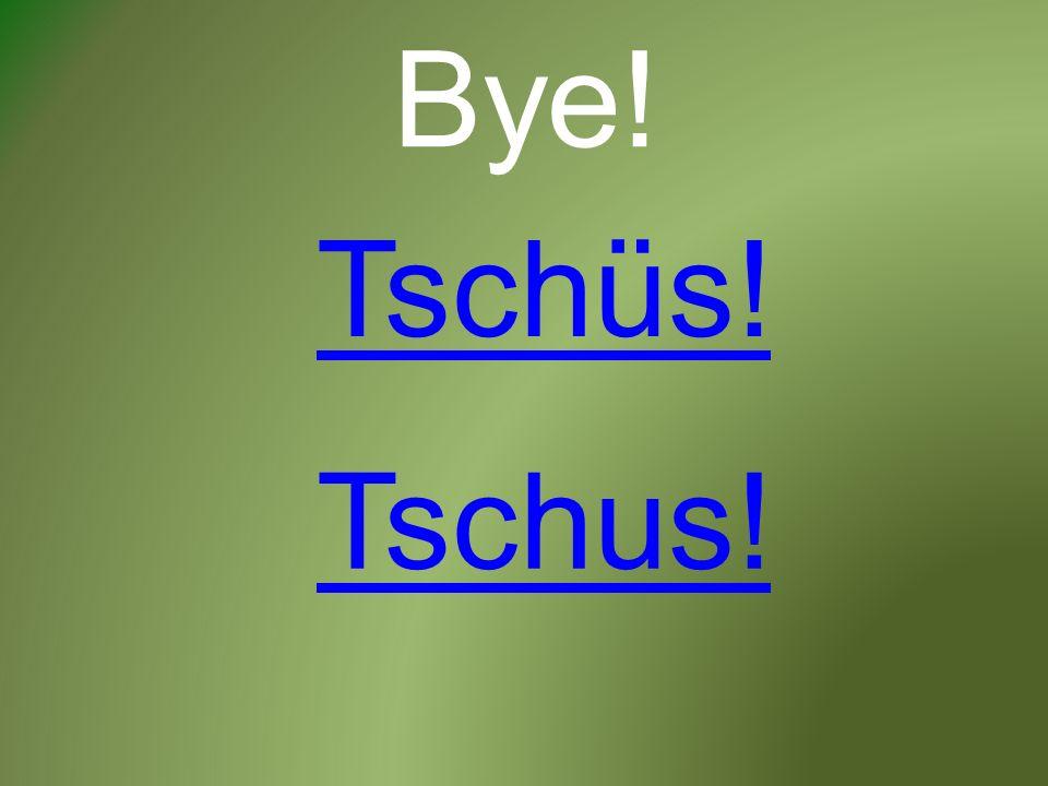 Bye! Tschüs! Tschus!
