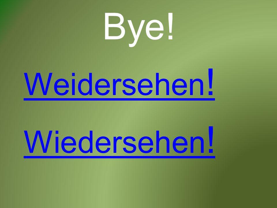 Bye! Wiedersehen ! Weidersehen !