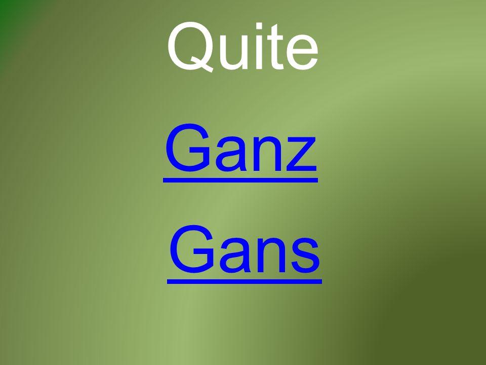 Quite Ganz Gans