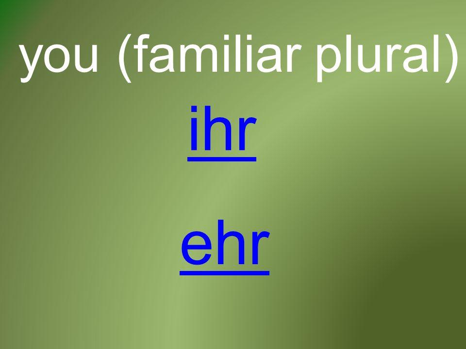 you (familiar plural) ihr ehr