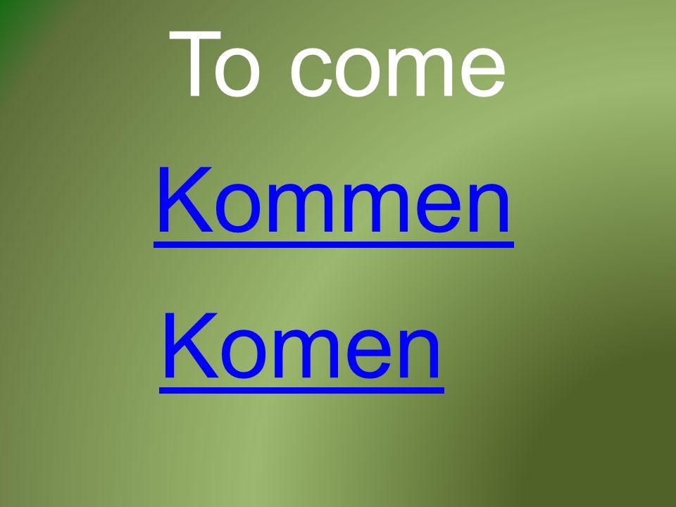 To come Kommen Komen