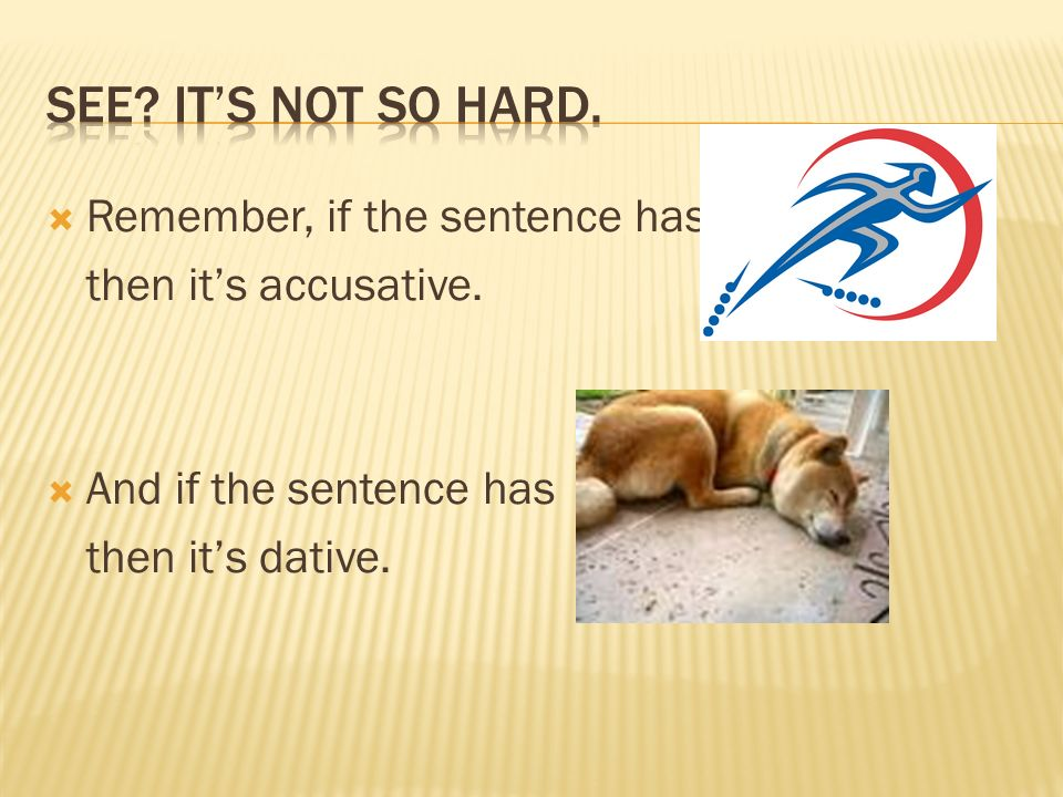 Remember, if the sentence has then its accusative. And if the sentence has then its dative.