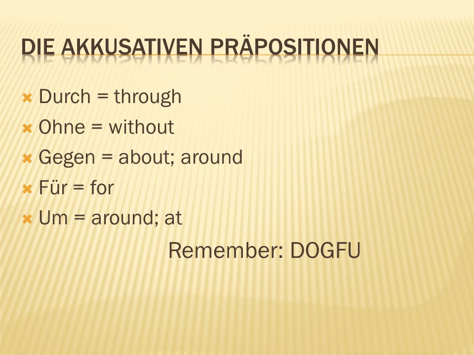 Durch = through Ohne = without Gegen = about; around Für = for Um = around; at Remember: DOGFU