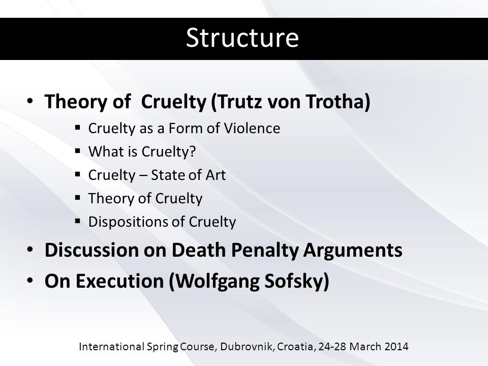 International Spring Course, Dubrovnik, Croatia, 24-28 March 2014 Structure Theory of Cruelty (Trutz von Trotha) Cruelty as a Form of Violence What is Cruelty.