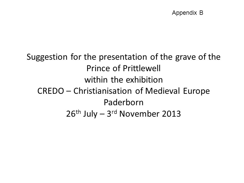 Suggestion for the presentation of the grave of the Prince of Prittlewell within the exhibition CREDO – Christianisation of Medieval Europe Paderborn 26 th July – 3 rd November 2013 Appendix B