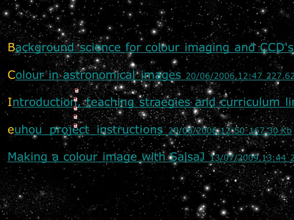 Background science for colour imaging and CCD s 20/06/2006,12:46 386.48 Kb ackground science for colour imaging and CCD s 20/06/2006,12:46 386.48 Kb Colour in astronomical images 20/06/2006,12:47 227.62 Kbolour in astronomical images 20/06/2006,12:47 227.62 Kb Introduction, teaching straegies and curriculum links 20/06/2006,12:49 189.98 Kbntroduction, teaching straegies and curriculum links 20/06/2006,12:49 189.98 Kb euhou_project_instructions 20/06/2006,12:50 167.30 Kbuhou_project_instructions 20/06/2006,12:50 167.30 Kb Making a colour image with SalsaJ 13/07/2009,13:44 235.77 Kb Making a colour image with SalsaJ 13/07/2009,13:44 235.77 Kb