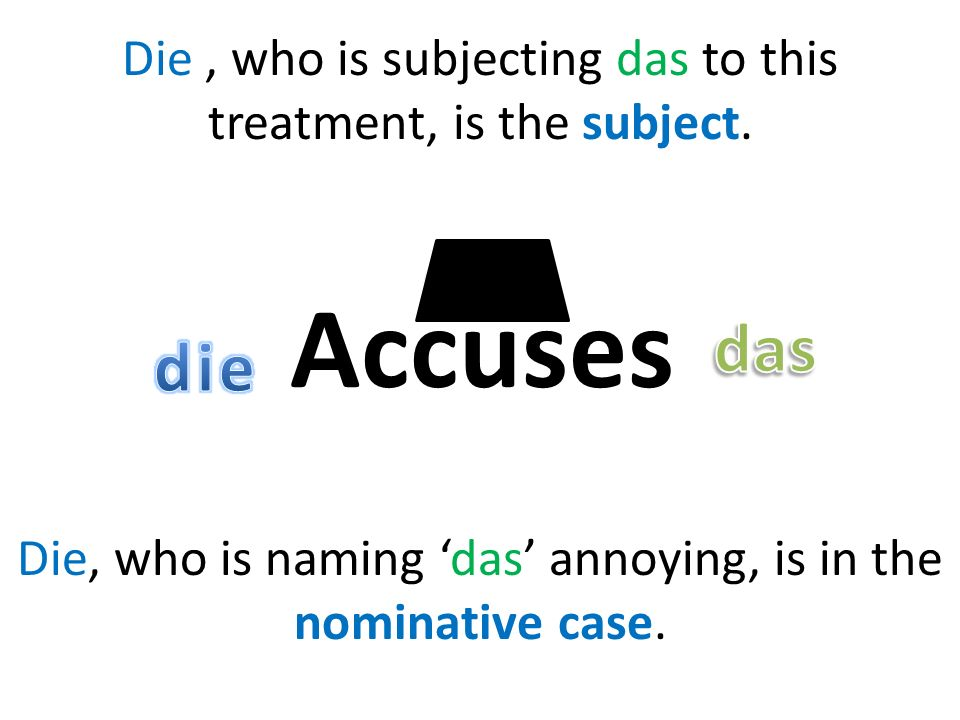 Accuses Die, who is subjecting das to this treatment, is the subject.