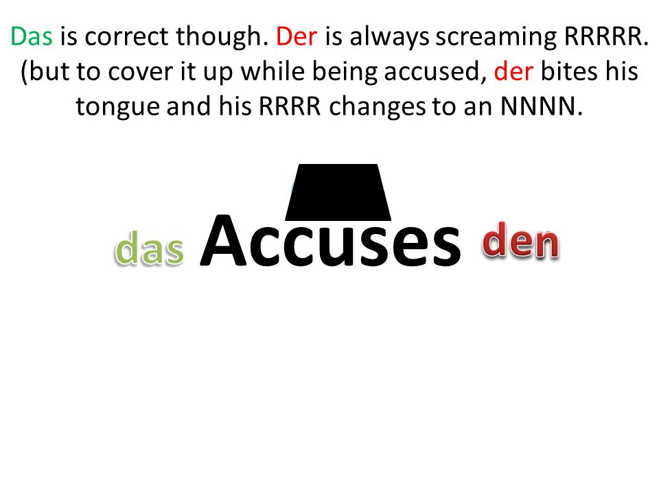 Accuses Das is correct though. Der is always screaming RRRRR.