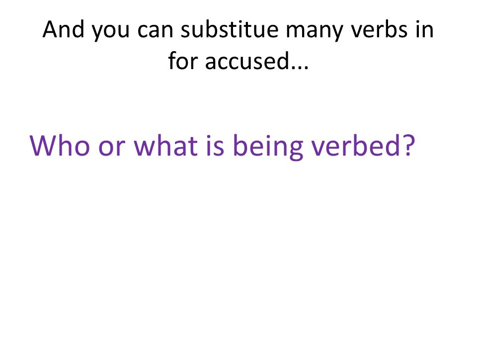 And you can substitue many verbs in for accused... Who or what is being verbed