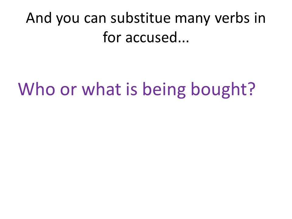 And you can substitue many verbs in for accused... Who or what is being bought