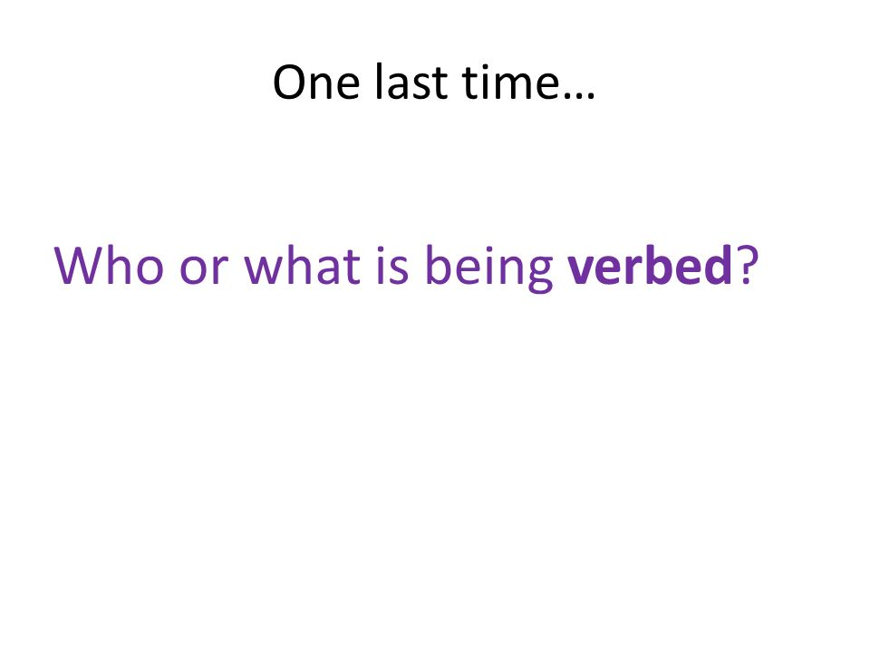 One last time… Who or what is being verbed