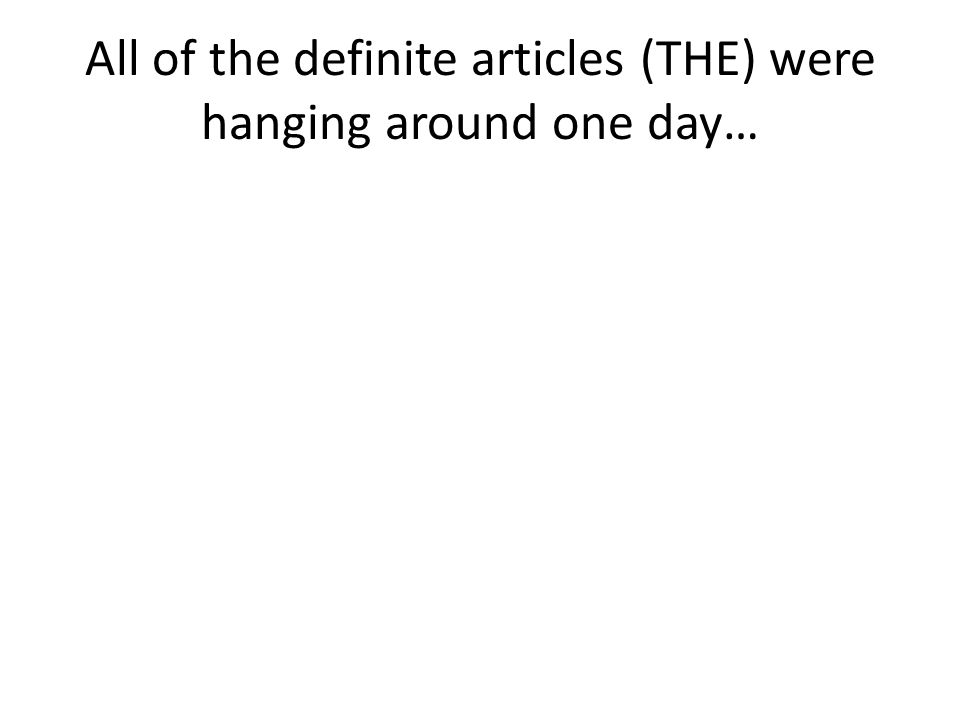 All of the definite articles (THE) were hanging around one day…