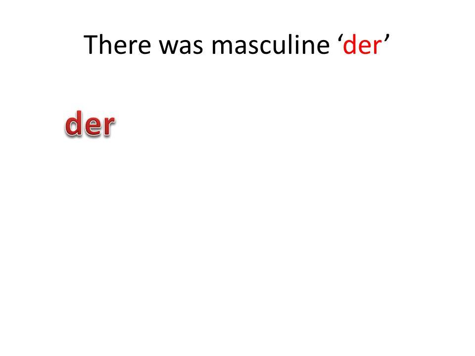 There was masculine der