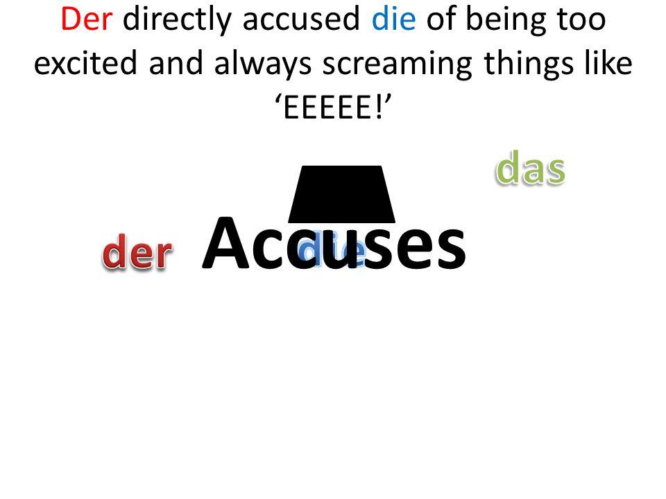 Der directly accused die of being too excited and always screaming things like EEEEE! Accuses