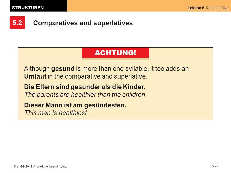 5.2 Lektion 5 Kunstschätze STRUKTUREN © and ® 2012 Vista Higher Learning, Inc. 5.2-6 Comparatives and superlatives ACHTUNG! Although gesund is more th