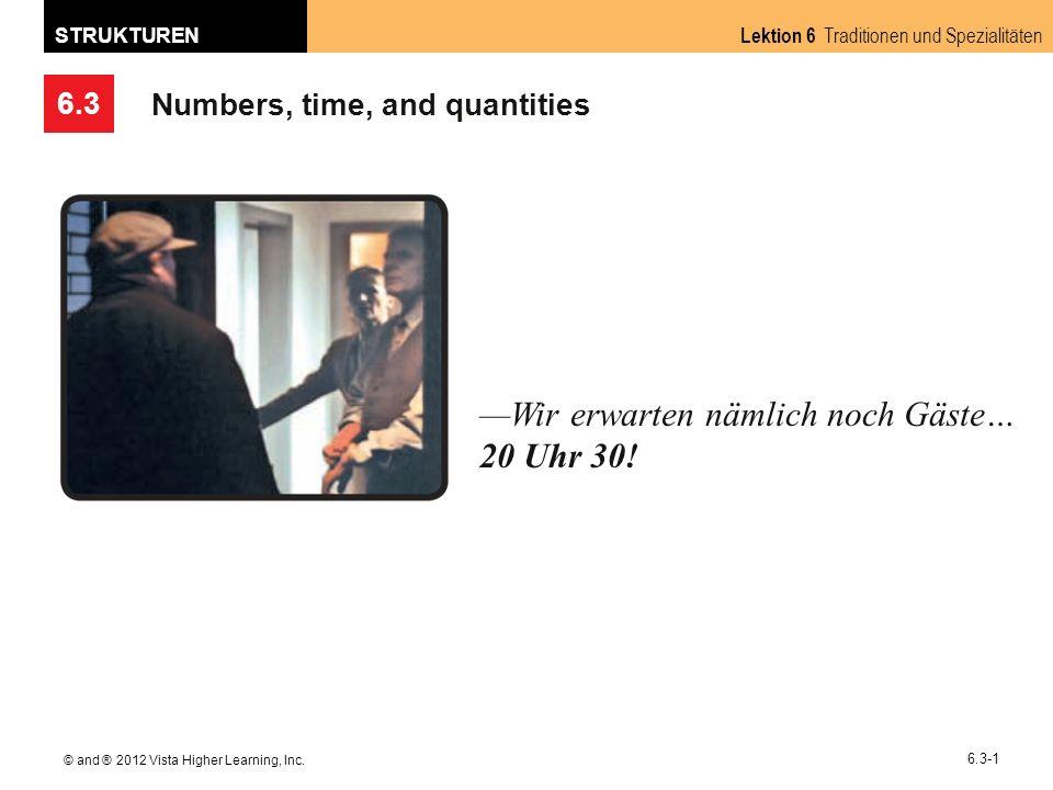 6.3 Lektion 6 Traditionen und Spezialitäten STRUKTUREN © and ® 2012 Vista Higher Learning, Inc. 6.3-1 Numbers, time, and quantities Wir erwarten nämli