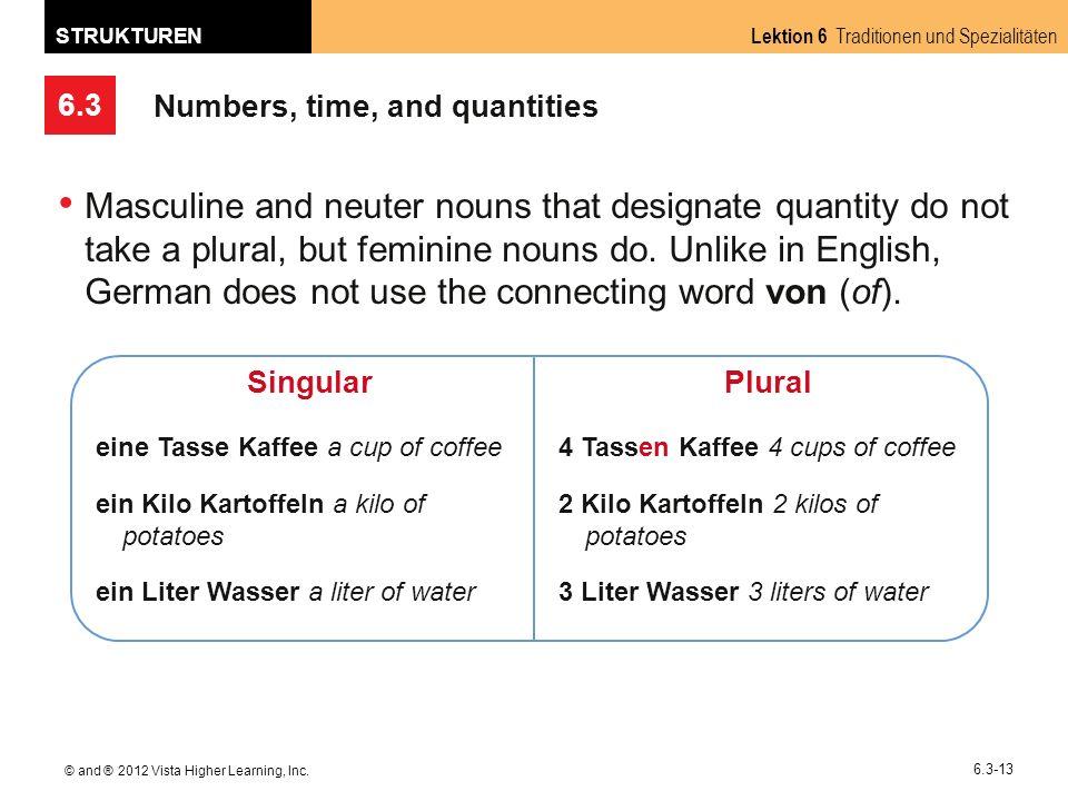 6.3 Lektion 6 Traditionen und Spezialitäten STRUKTUREN © and ® 2012 Vista Higher Learning, Inc. 6.3-13 Numbers, time, and quantities Masculine and neu