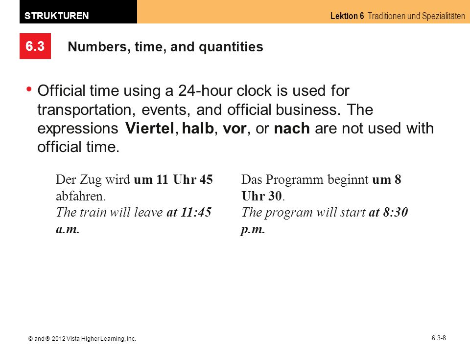 6.3 Lektion 6 Traditionen und Spezialitäten STRUKTUREN © and ® 2012 Vista Higher Learning, Inc. 6.3-8 Numbers, time, and quantities Official time usin