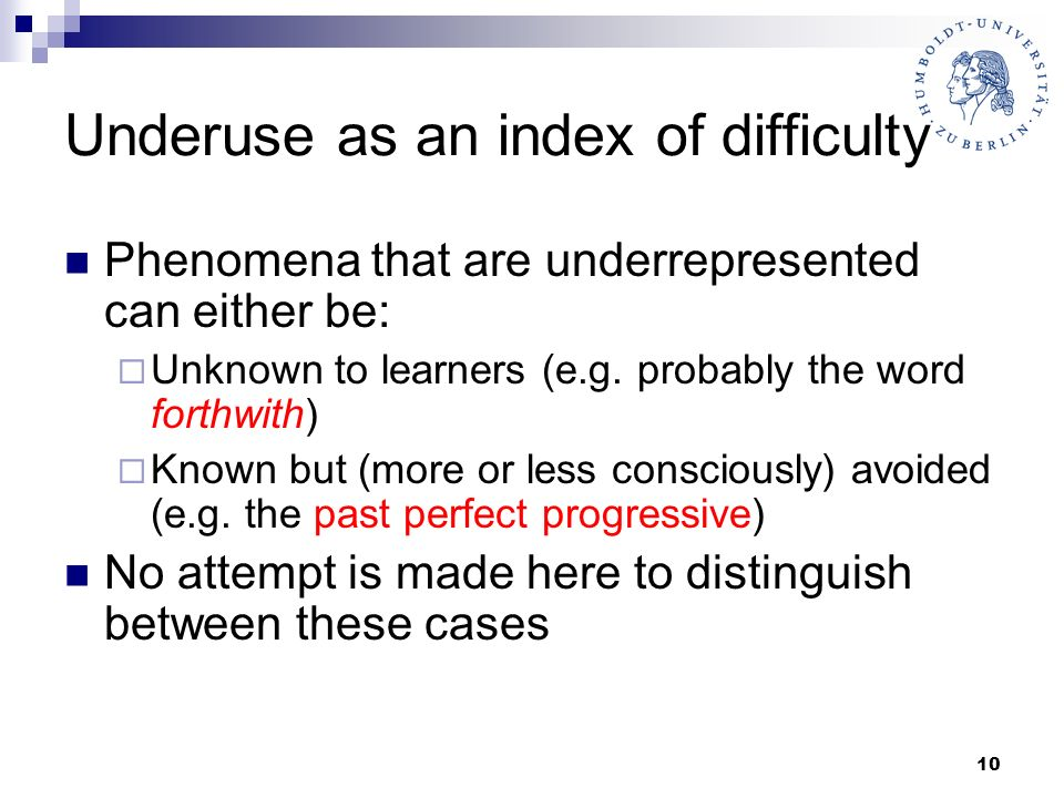 10 Underuse as an index of difficulty Phenomena that are underrepresented can either be: Unknown to learners (e.g. probably the word forthwith) Known