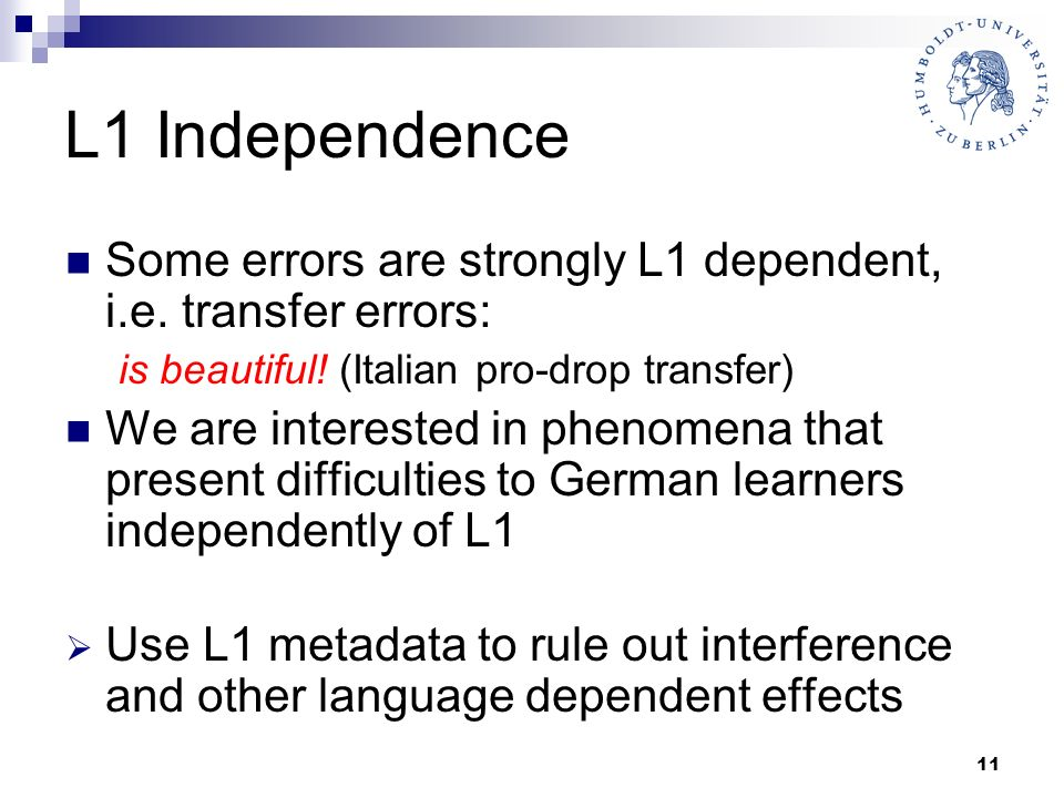 11 L1 Independence Some errors are strongly L1 dependent, i.e. transfer errors: is beautiful! (Italian pro-drop transfer) We are interested in phenome