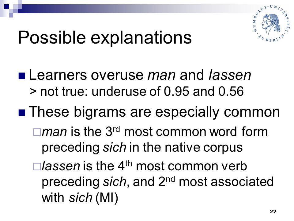 22 Possible explanations Learners overuse man and lassen > not true: underuse of 0.95 and 0.56 These bigrams are especially common man is the 3 rd mos