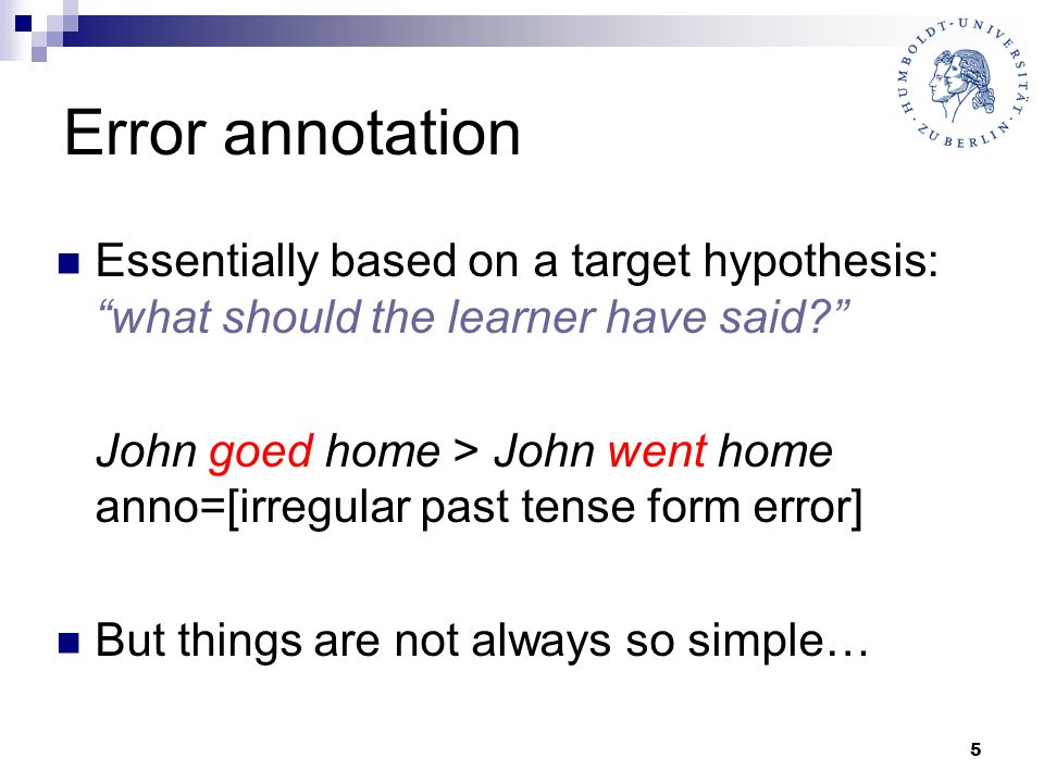 5 Error annotation Essentially based on a target hypothesis: what should the learner have said? John goed home > John went home anno=[irregular past t