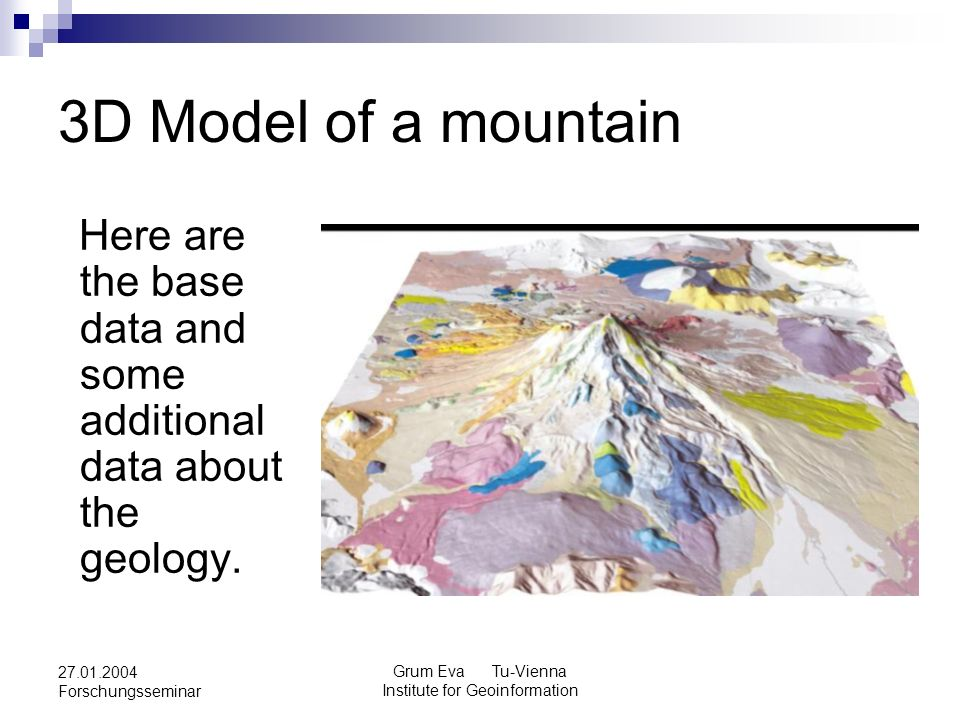Grum Eva Tu-Vienna Institute for Geoinformation 27.01.2004 Forschungsseminar 3D Model of a mountain Here are the base data and some additional data ab