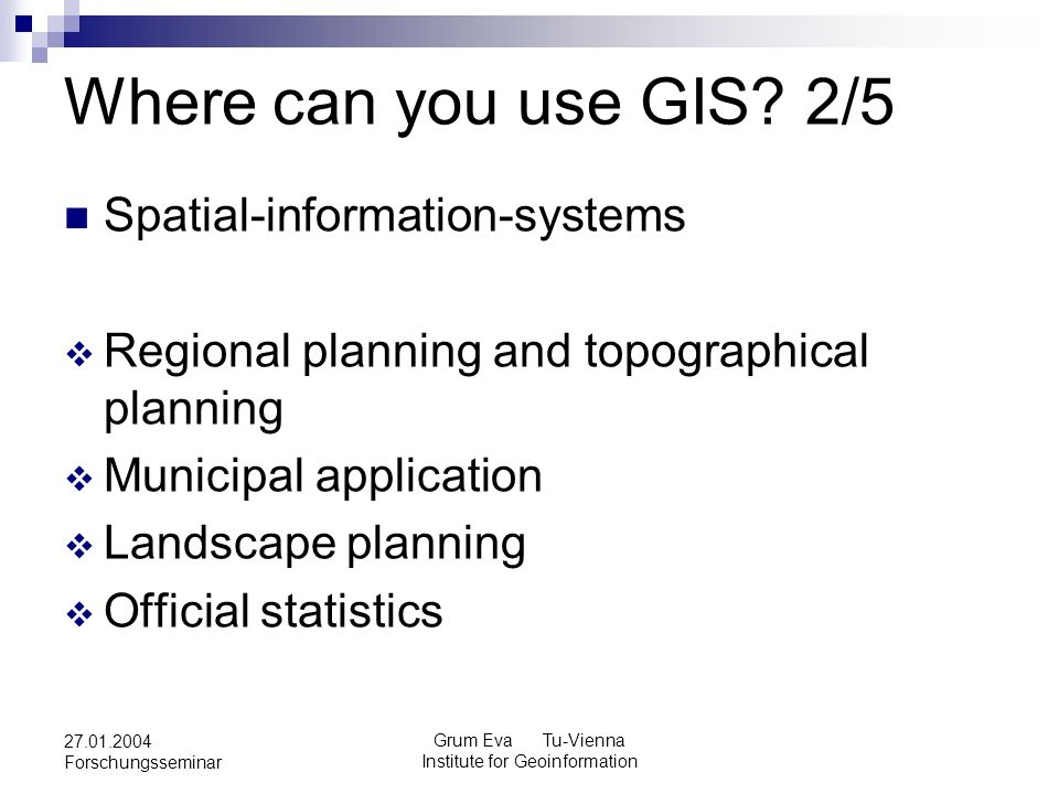 Grum Eva Tu-Vienna Institute for Geoinformation 27.01.2004 Forschungsseminar Where can you use GIS? 2/5 Spatial-information-systems Regional planning
