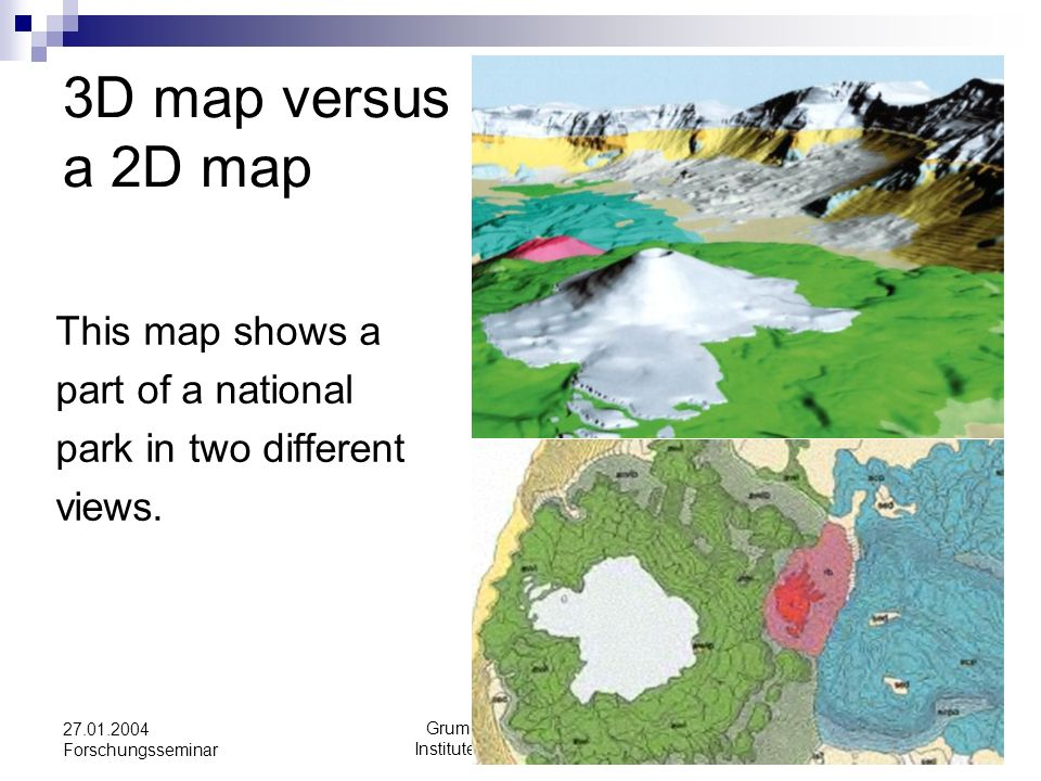Grum Eva Tu-Vienna Institute for Geoinformation 27.01.2004 Forschungsseminar 3D map versus a 2D map This map shows a part of a national park in two di