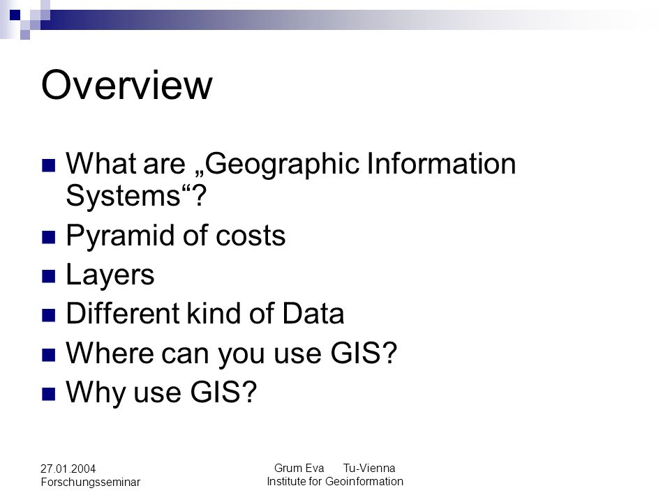 Grum Eva Tu-Vienna Institute for Geoinformation 27.01.2004 Forschungsseminar Overview What are Geographic Information Systems? Pyramid of costs Layers